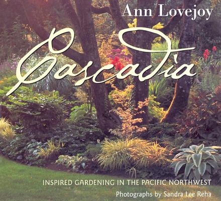 Cascadia: Inspired Gardening in the Pacific Northwest (ILLUSTRATED), Lovejoy, Ann