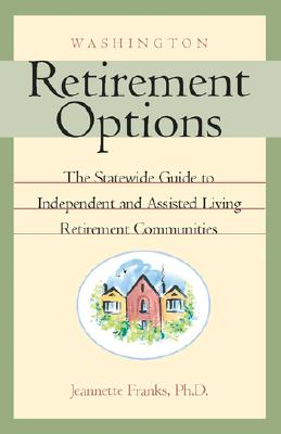 Washington Retirement Options: The Statewide Guide to Independent and Assisted Living Retirement Communities, Franks, Jeannette, Ph.D.