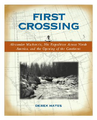 First Crossing: Alexander Mackenzie, His Expedition Across North America, and the Opening of the Continent, Hayes, Derek