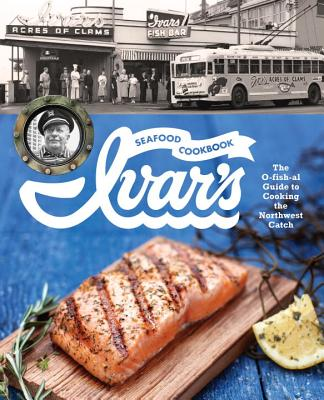 Image for Ivar's Seafood Cookbook: The O-fish-al Guide to Cooking the Northwest Catch