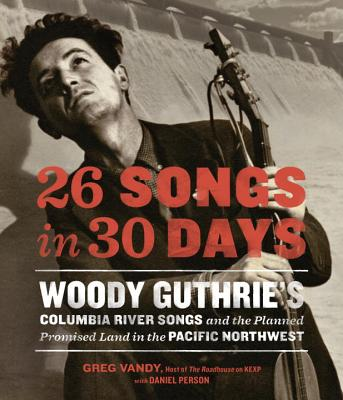 Image for 26 Songs in 30 Days: Woody Guthrie's Columbia River Songs and the Planned Promised Land in the Pacific Northwest