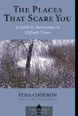 The Places that Scare You: A Guide to Fearlessness in Difficult Times (Shambhala Classics), PEMA CHODRON