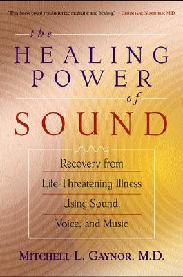 Image for The Healing Power of Sound: Recovery from Life-Threatening Illness Using Sound, Voice, and Music