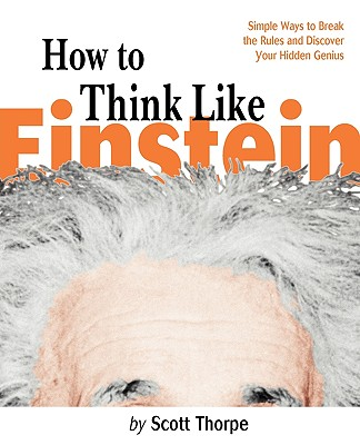 How to Think Like Einstein: Simple Ways to Break the Rules and Discover Your Hidden Genius, Thorpe, Scott