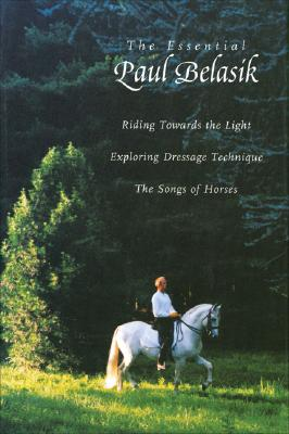 Image for The Essential Paul Belasik Riding Towards the Light; Exploring Dressage Technique; the Songs of Horses