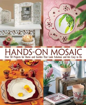 Hands-On Mosaic: Over 50 Projects for Home and Garden That Look Fabulous and Are Easy to Do