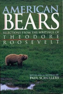 American Bears: Selections from the Writings of Theodore Roosevelt, Schullery, Paul