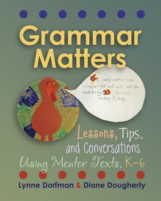 Grammar Matters: Lessons, Tips, & Conversations Using Mentor Texts, K-6, Dorfman, Lynne R.; Dougherty, Diane