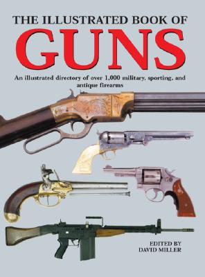 Image for The Illustrated Book of Guns: An Illustrated Directory of over 1,000 Military, Sporting, and Antique Firearms