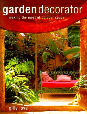 Garden Decorator: Making the Most of Outdoor Space, Love, Gilly