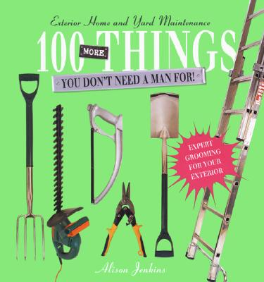 Image for 100 More Things You Don't Need a Man For!: Exterior Home and Yard Maintenance