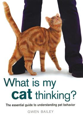 Image for What Is My Cat Thinking?: The Essential Guide to Understanding Pet Behavior