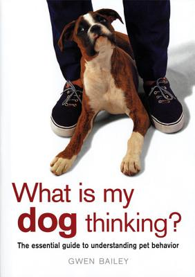 Image for What Is My Dog Thinking : The Essential Guide to Understanding Pet Behavior