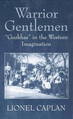 Warrior Gentlemen: 'Gurkhas' in the Western Imagination, Caplan, Lionel
