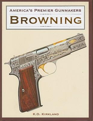 America's Premier Gunmakers: Browning, K. D. Kirkland