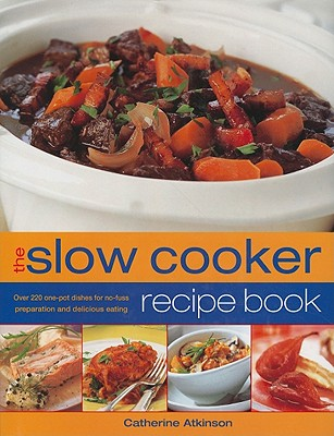 The Slow Cooker Recipe Book: Over 220 One-Pot Dishes for No-Fuss Preparation and Delicious Eating, Atkinson, Catherine