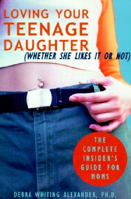 Image for Loving Your Teenage Daughter (Whether She Likes It or Not) : The Complete Insiders Guide for Moms
