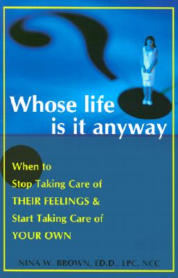 Whose Life is it Anyway? When to Stop Taking Care of Their Feelings & Start Taking Care of Your Own, Brown, Nina W.