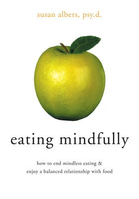 Eating Mindfully : How to End Mindless Eating & Enjoy a Balanced Relationship With Food, Albers,Susan