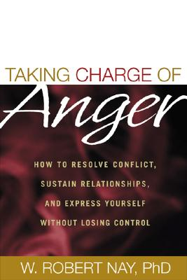 Taking Charge of Anger: How to Resolve Conflict, Sustain Relationships, and Express Yourself Without Losing Control, Nay, W. Robert