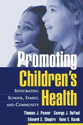 Promoting Children's Health: Integrating School, Family, and Community, Power Phd, Thomas J.; DuPaul PhD, George J.; Shapiro PhD, Edward S.; Kazak PhD  ABPP, Anne E.