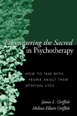 Encountering the Sacred in Psychotherapy: How to Talk with People about Their Spiritual Lives, James L. Griffith; Melissa Elliott Griffith