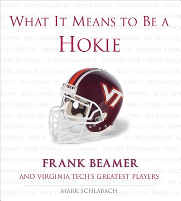 What It Means to Be a Hokie: Frank Beamer And Virginia Tech's Greatest Players, Mark Schlabach