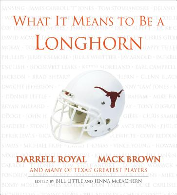 What It Means to Be a Longhorn: Darrel Royal Mack Brown and Texas's Greatest Players [Hardcover], Bill Little (Author), Jenna McEachern (Author)