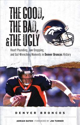 The Good, the Bad, & the Ugly: Denver Broncos: Heart-Pounding, Jaw-Dropping, and Gut-Wrenching Moments from Denver Broncos History, Dater, Adrian