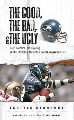 The Good, the Bad, and the Ugly Seattle Seahawks: Heart-Pounding, Jaw-Dropping, and Gut-Wrenching Moments from Seattle Seahawk History (Good, the Bad, & the Ugly), Chris Cluff