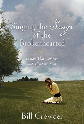 Singing The Songs Of The Brokenhearted: Psalms That Comfort And Mend The Soul, Bill Crowder