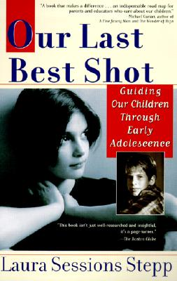 Our Last Best Shot: Guiding Our Children Through Early Adolescence, Stepp, Laura Sessions