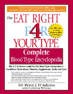 Image for Eat Right 4 Your Type Complete Blood Type Encyclopedia: The A-Z Reference Guide for the Blood Type Connection to Symptoms, Disease, Conditions, Vitami