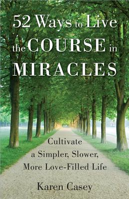 Image for 52 Ways to Live the Course in Miracles: Cultivate a Simpler, Slower, More Love-Filled Life