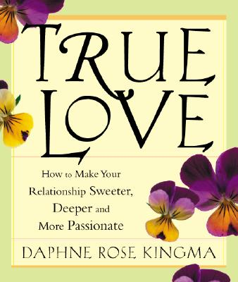 True Love: How to Make Your Relationship Sweeter, Deeper, and More Passionate, Daphne Rose Kingma