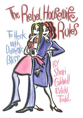 Rebel Housewife Rules: To Heck With Domestic Bliss, Sherri Caldwell, Vicki Todd