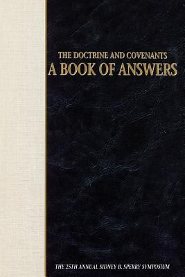 The Doctrine and Covenants: A Book of Answers : The 25th Annual Sidney B. Sperry Symposium, EDITORS: LEON R. HARTSHORN, DENNIS A. WRIGHT, CRAIG J. OSTLER