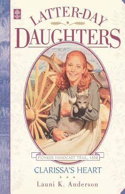 Clarissa's Heart (The Latter-Day Daughters Series), LAUNI K. ANDERSON