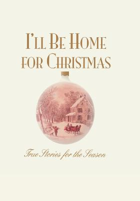 Image for I'll Be Home for Christmas: True Stories for the Season