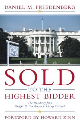 Sold to the Highest Bidder : The Presidency from Dwight D. Eisenhower to George W. Bush, Friedenberg, Daniel M.; Zinn, Howard