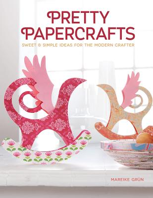 Pretty Papercrafts: Sweet & Simple Ideas for the Modern Crafter, Mareike Grun