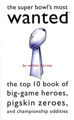 Image for SUPER BOWL'S MOST WANTED THE TOP 10 BOOK OF BIG-GAME HEROES, PIGSKIN ZEROES AND CHAMPIONSHIP...