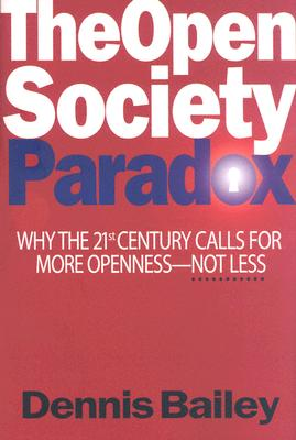The Open Society Paradox: Why The 21st Century Calls For More Openness Not Less, Bailey, Dennis