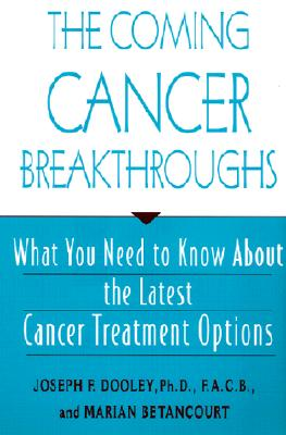 The Coming Cancer Breakthroughs: What You Need to Know About the Latest Cancer Treatment Options, Dooley, Joseph; Betancourt, Marian