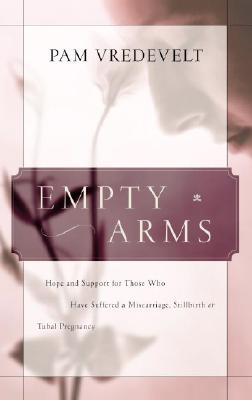 Empty Arms: Hope and Support for Those Who Have Suffered a Miscarriage, Stillbirth, or Tubal Pregnancy, Vredevelt, Pam
