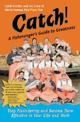 Catch! A Fishmonger's Guide to Greatness, Cyndi Crother; The Crew of World-Famous Pike Place Fish