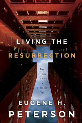 Living the Resurrection: The Risen Christ in an Everyday Life, EUGENE H. PETERSON