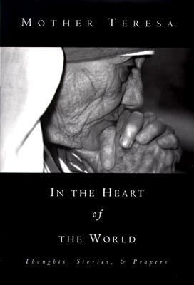 In the Heart of the World : Thoughts, Stories, & Prayers, MOTHER TERESA, BECKY BENENATE