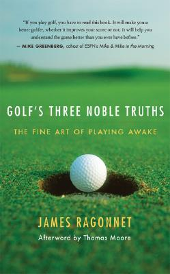 Golf's Three Noble Truths: The Fine Art of Playing Awake, James L. Ragonnet