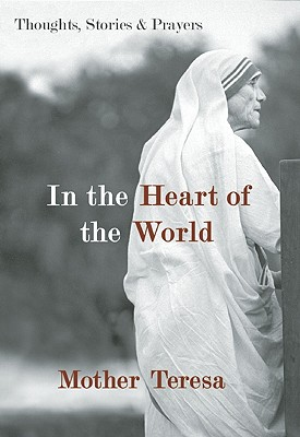 In the Heart of the World: Thoughts, Stories, and Prayers, MOTHER TERESA
